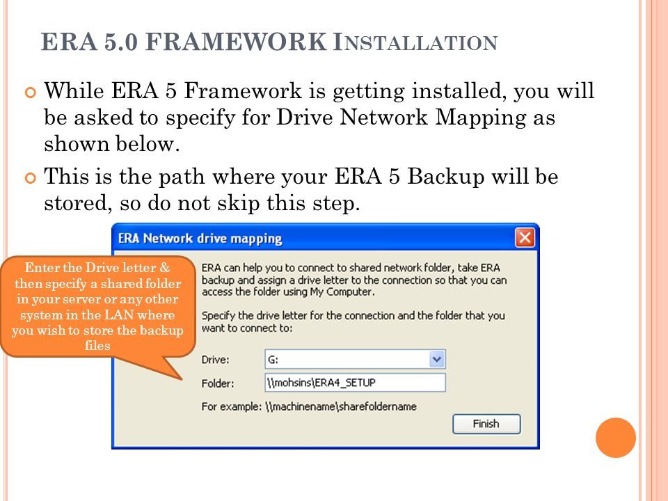 ERA 5.0 FRAMEWORK I NSTALLATION While ERA 5 Framework is getting installed, you will be asked to specify for Drive Network Mapping as shown below. Thi