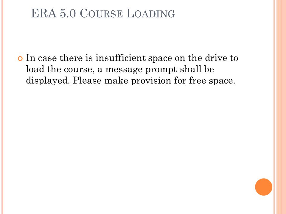 ERA 5.0 C OURSE L OADING In case there is insufficient space on the drive to load the course, a message prompt shall be displayed. Please make provisi