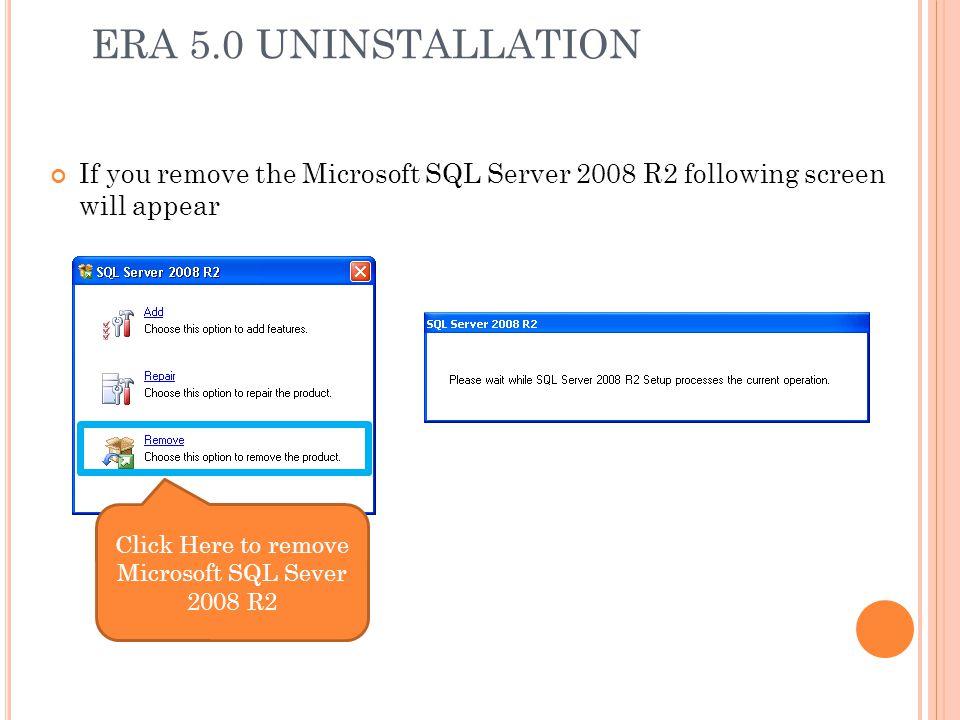 ERA 5.0 UNINSTALLATION If you remove the Microsoft SQL Server 2008 R2 following screen will appear Click Here to remove Microsoft SQL Sever 2008 R2