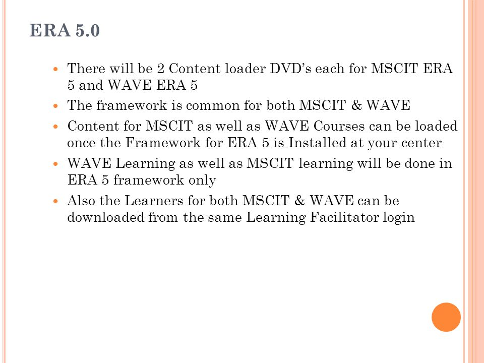 ERA 5.0 There will be 2 Content loader DVD's each for MSCIT ERA 5 and WAVE ERA 5 The framework is common for both MSCIT & WAVE Content for MSCIT as we