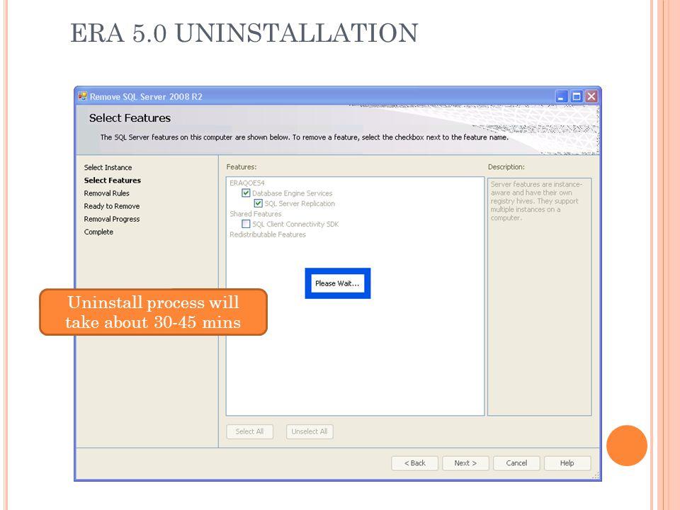 ERA 5.0 UNINSTALLATION Uninstall process will take about 30-45 mins