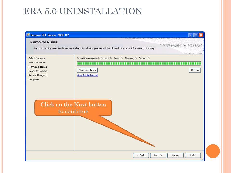 ERA 5.0 UNINSTALLATION Click on the Next button to continue