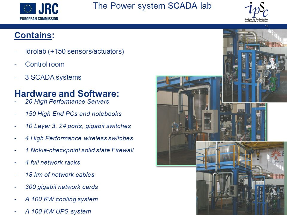 18 The Power system SCADA lab Contains: -Idrolab (+150 sensors/actuators) -Control room -3 SCADA systems Hardware and Software: -20 High Performance S