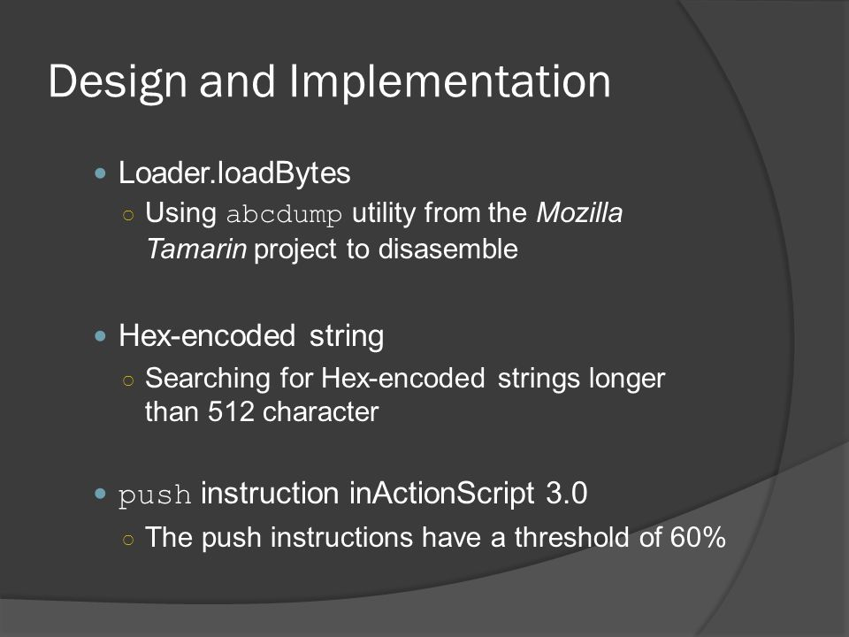 Design and Implementation Loader.loadBytes ○ Using abcdump utility from the Mozilla Tamarin project to disasemble Hex-encoded string ○ Searching for Hex-encoded strings longer than 512 character push instruction inActionScript 3.0 ○ The push instructions have a threshold of 60%