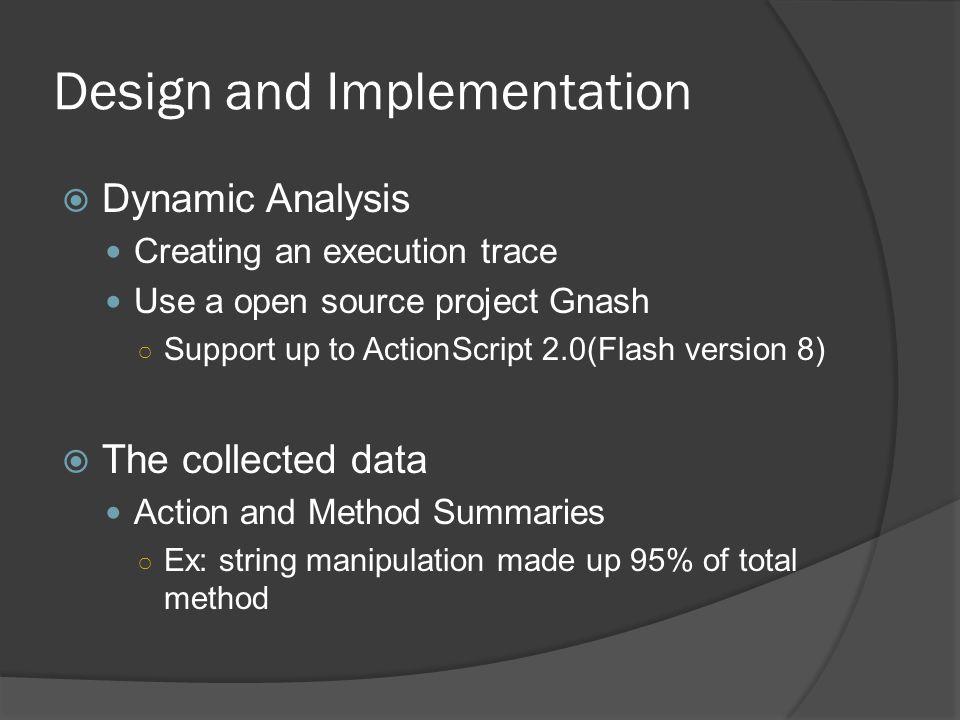 Design and Implementation  Dynamic Analysis Creating an execution trace Use a open source project Gnash ○ Support up to ActionScript 2.0(Flash version 8)  The collected data Action and Method Summaries ○ Ex: string manipulation made up 95% of total method