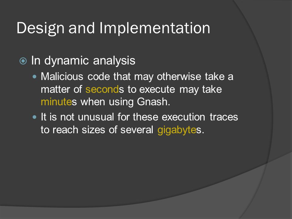 Design and Implementation  In dynamic analysis Malicious code that may otherwise take a matter of seconds to execute may take minutes when using Gnash.