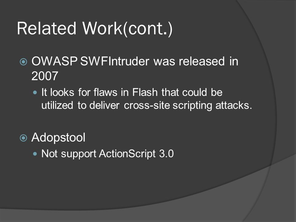 Related Work(cont.)  OWASP SWFIntruder was released in 2007 It looks for flaws in Flash that could be utilized to deliver cross-site scripting attacks.