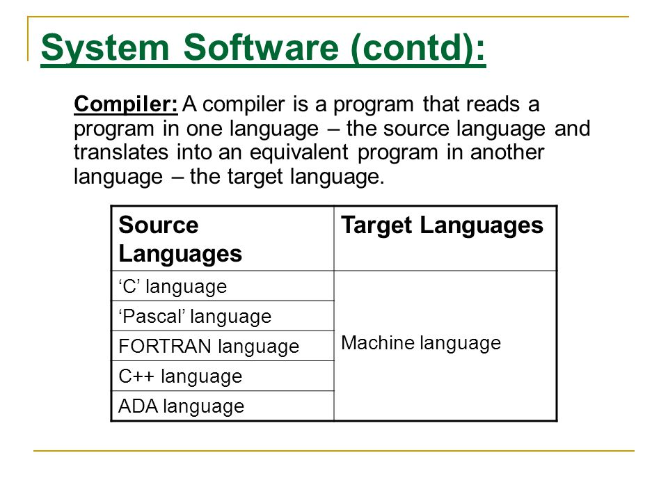 System Software (contd): Source Languages Target Languages 'C' language Machine language 'Pascal' language FORTRAN language C++ language ADA language Compiler: A compiler is a program that reads a program in one language – the source language and translates into an equivalent program in another language – the target language.