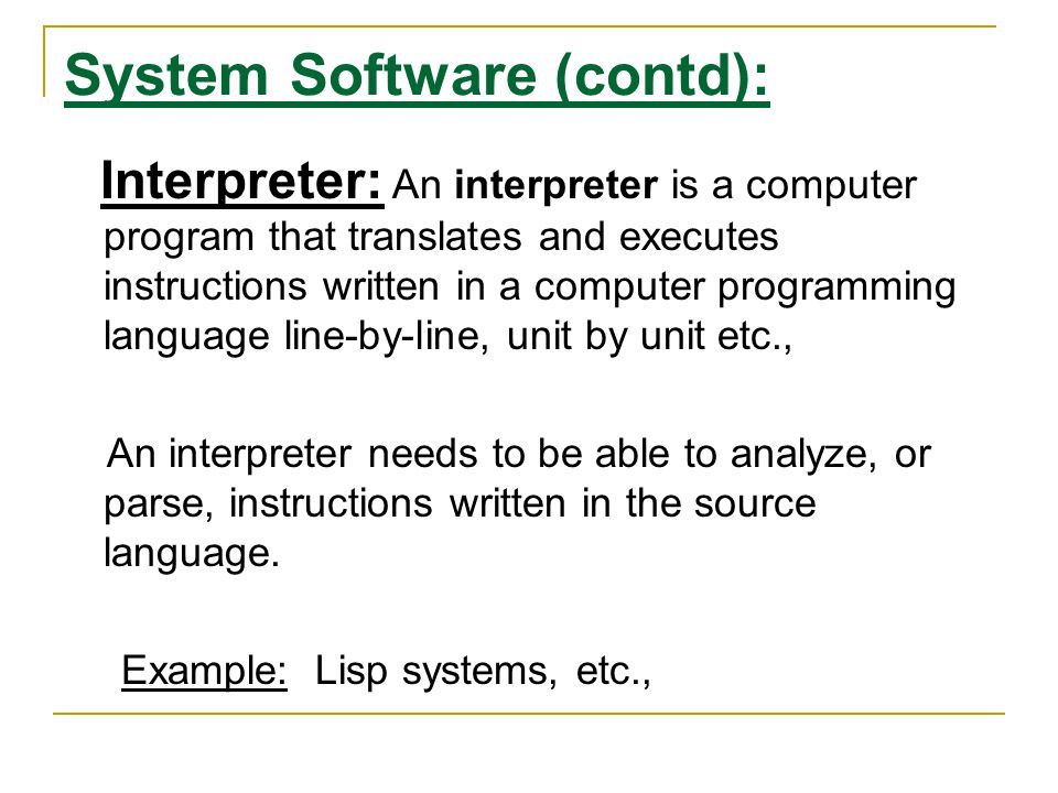 System Software (contd): Interpreter: An interpreter is a computer program that translates and executes instructions written in a computer programming language line-by-line, unit by unit etc., An interpreter needs to be able to analyze, or parse, instructions written in the source language.