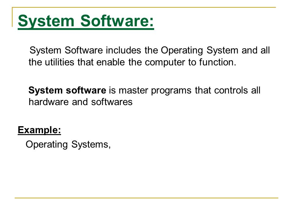 System Software: System Software includes the Operating System and all the utilities that enable the computer to function.