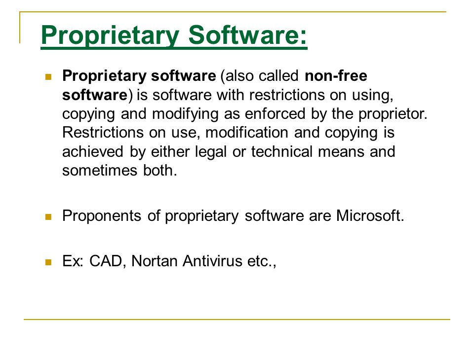 Proprietary Software: Proprietary software (also called non-free software) is software with restrictions on using, copying and modifying as enforced by the proprietor.