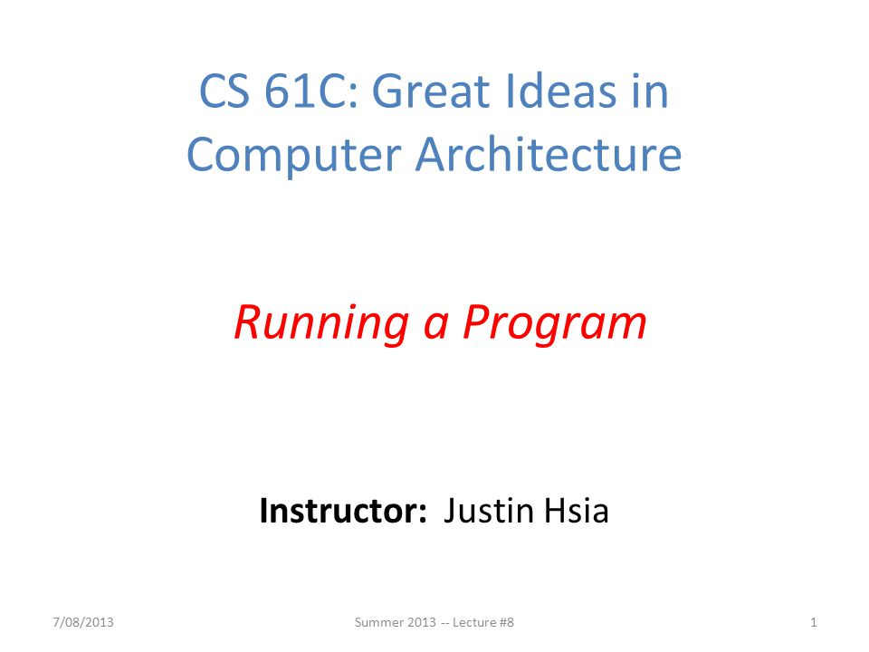 Instructor: Justin Hsia 7/08/2013Summer 2013 -- Lecture #81 CS 61C: Great Ideas in Computer Architecture Running a Program