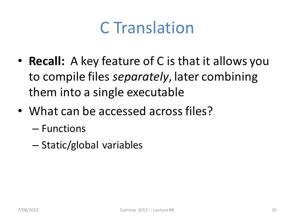 C Translation Recall: A key feature of C is that it allows you to compile files separately, later combining them into a single executable What can be accessed across files.