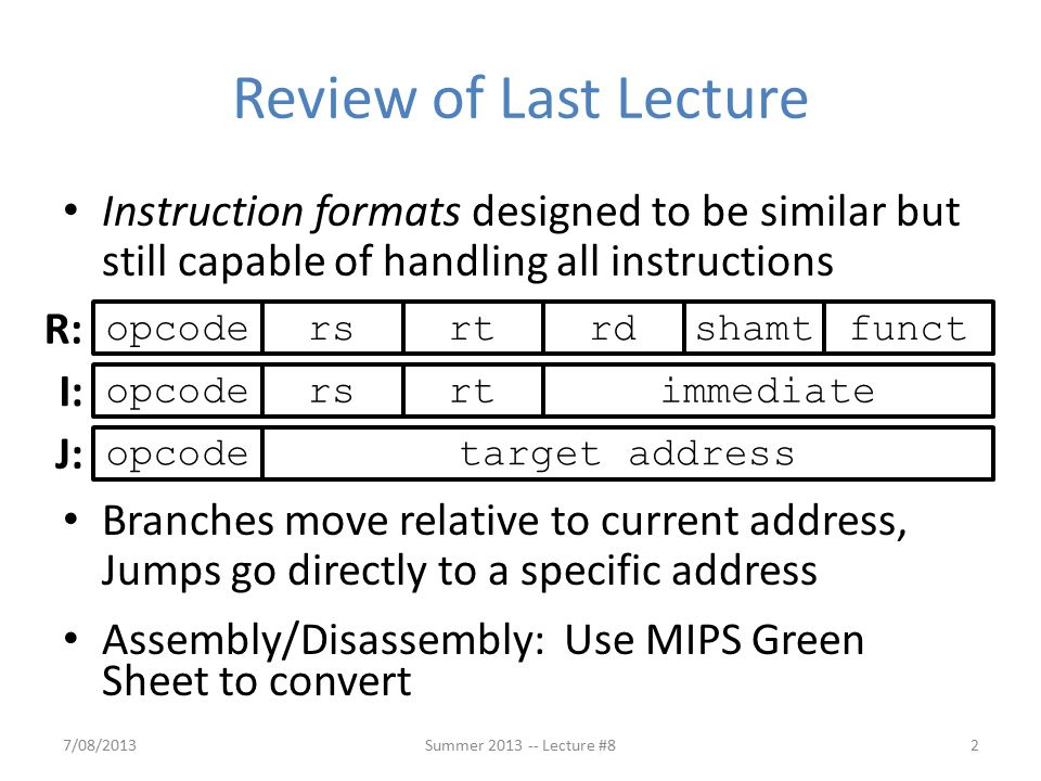 Review of Last Lecture Instruction formats designed to be similar but still capable of handling all instructions Branches move relative to current address, Jumps go directly to a specific address Assembly/Disassembly: Use MIPS Green Sheet to convert 7/08/2013Summer 2013 -- Lecture #82 opcodefunctrsrtrdshamtopcodersrtimmediateopcodetarget address R: I: J: