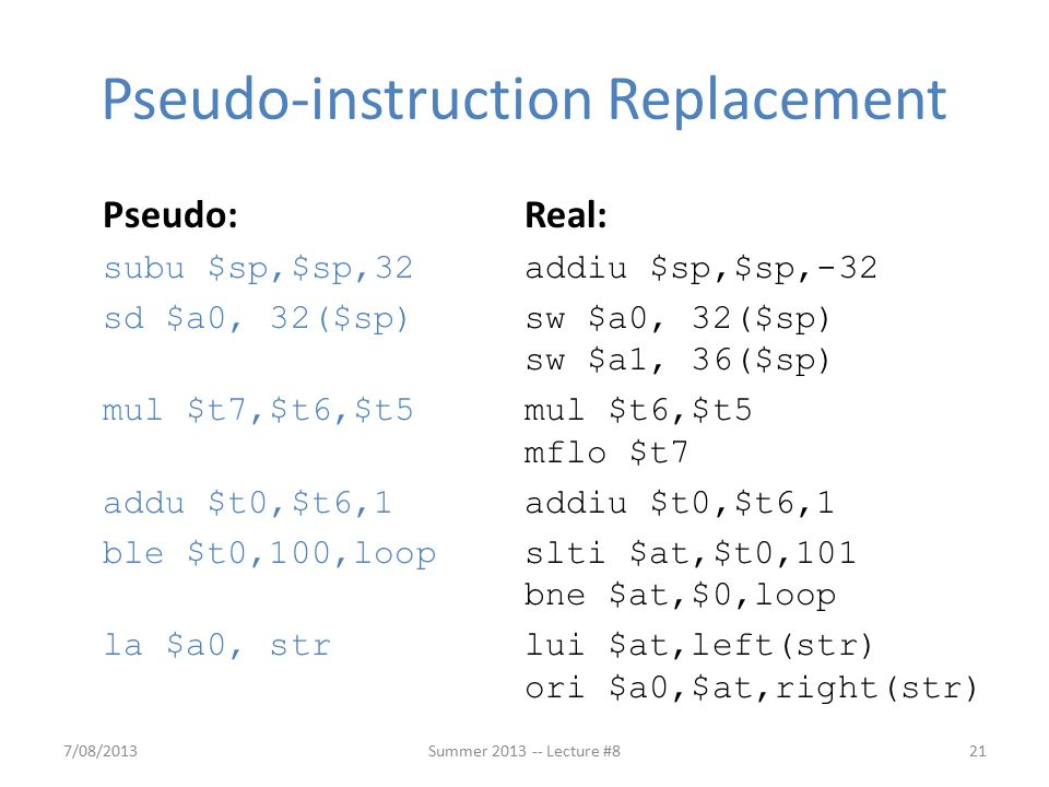Pseudo:Real: subu $sp,$sp,32addiu $sp,$sp,-32 sd $a0, 32($sp) sw $a0, 32($sp) sw $a1, 36($sp) mul $t7,$t6,$t5mul $t6,$t5 mflo $t7 addu $t0,$t6,1addiu $t0,$t6,1 ble $t0,100,loopslti $at,$t0,101 bne $at,$0,loop la $a0, strlui $at,left(str) ori $a0,$at,right(str) Pseudo-instruction Replacement 7/08/201321Summer 2013 -- Lecture #8