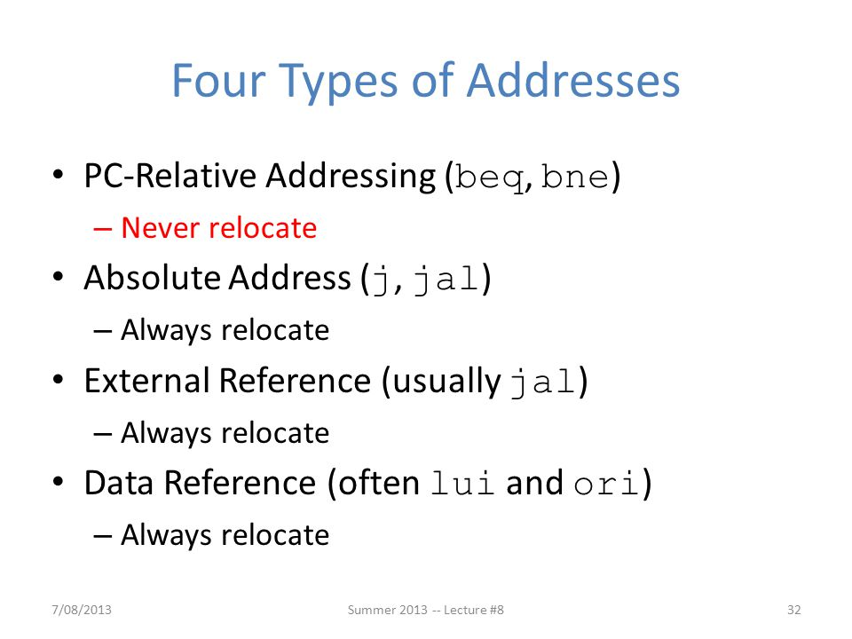 PC-Relative Addressing ( beq, bne ) – Never relocate Absolute Address ( j, jal ) – Always relocate External Reference (usually jal ) – Always relocate Data Reference (often lui and ori ) – Always relocate Four Types of Addresses 7/08/201332Summer 2013 -- Lecture #8