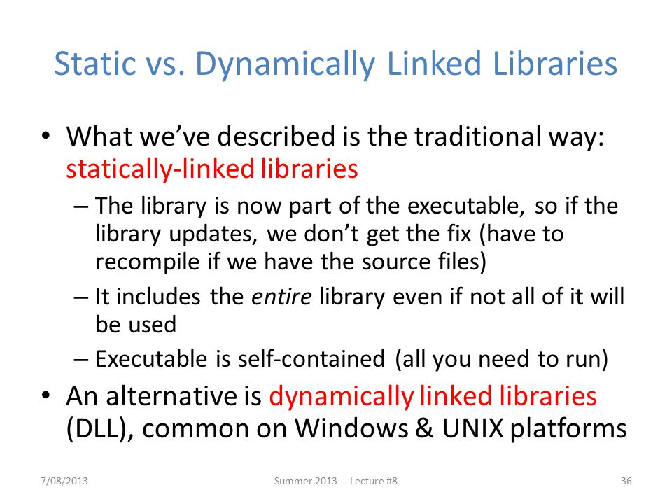 Dynamically Linked Libraries (1/2) Space/time issues + Storing a program requires less disk space + Sending a program requires less time + Executing two programs requires less memory (if they share a library) – At runtime, there's time overhead to do link Upgrades + Replacing one file upgrades every program that uses that library – Having the executable isn't enough anymore 7/08/201337Summer 2013 -- Lecture #8