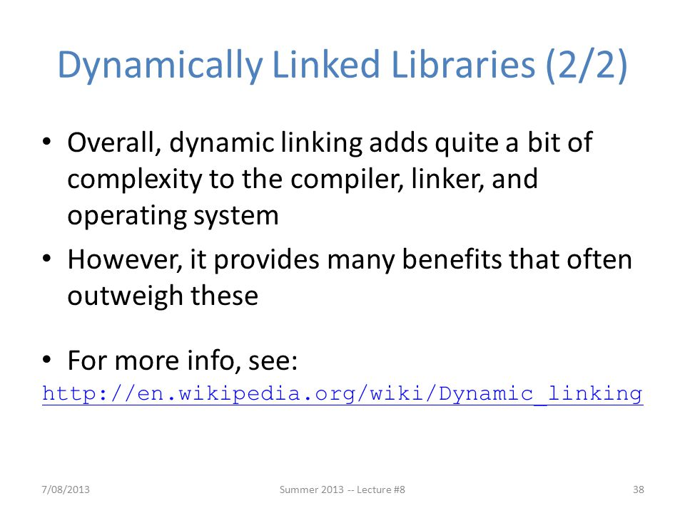 Dynamically Linked Libraries (2/2) Overall, dynamic linking adds quite a bit of complexity to the compiler, linker, and operating system However, it provides many benefits that often outweigh these For more info, see: 7/08/2013Summer 2013 -- Lecture #838 http://en.wikipedia.org/wiki/Dynamic_linking