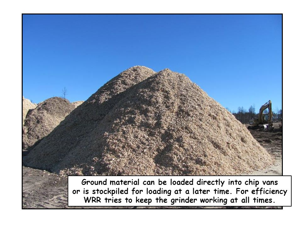 Ground material can be loaded directly into chip vans or is stockpiled for loading at a later time. For efficiency WRR tries to keep the grinder worki