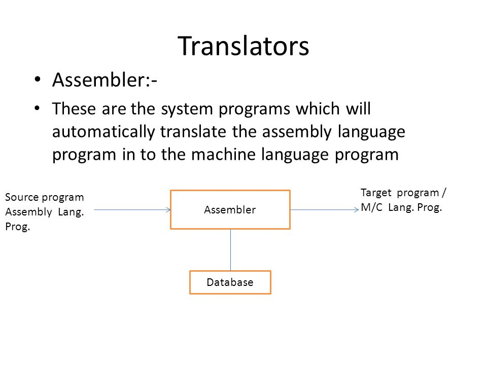 Translators Assembler:- These are the system programs which will automatically translate the assembly language program in to the machine language program Assembler Database Source program Assembly Lang.