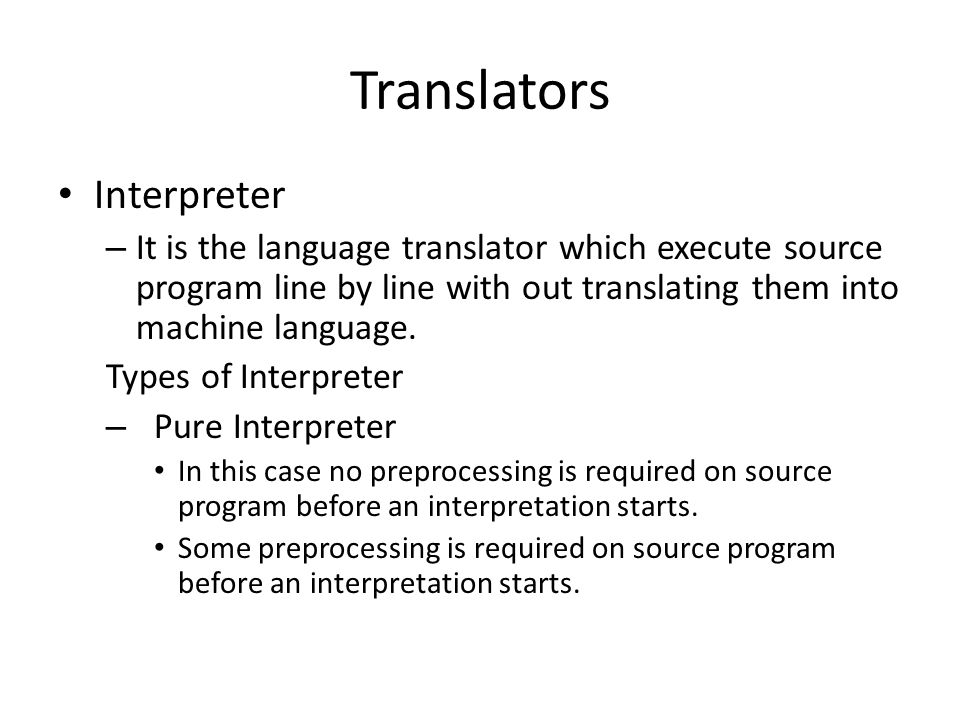 Translators Interpreter – It is the language translator which execute source program line by line with out translating them into machine language.