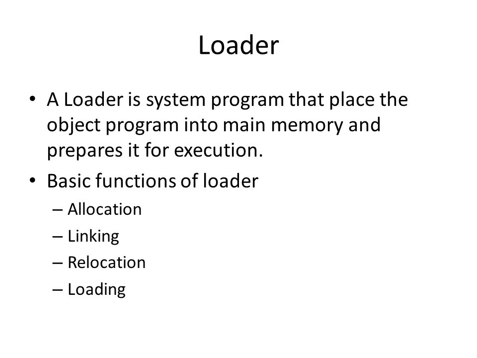 Loader A Loader is system program that place the object program into main memory and prepares it for execution.