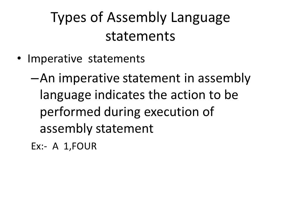 Types of Assembly Language statements Imperative statements – An imperative statement in assembly language indicates the action to be performed during execution of assembly statement Ex:- A 1,FOUR