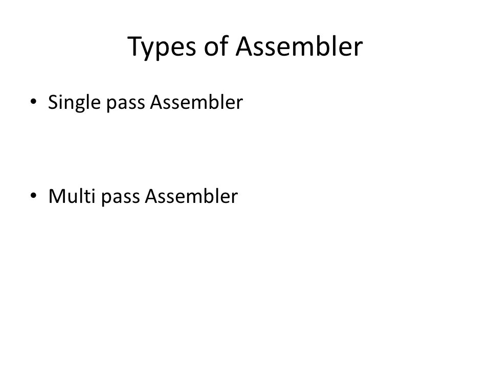 Types of Assembler Single pass Assembler Multi pass Assembler
