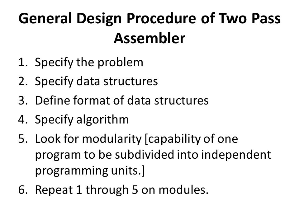 General Design Procedure of Two Pass Assembler 1.Specify the problem 2.Specify data structures 3.Define format of data structures 4.Specify algorithm 5.Look for modularity [capability of one program to be subdivided into independent programming units.] 6.Repeat 1 through 5 on modules.