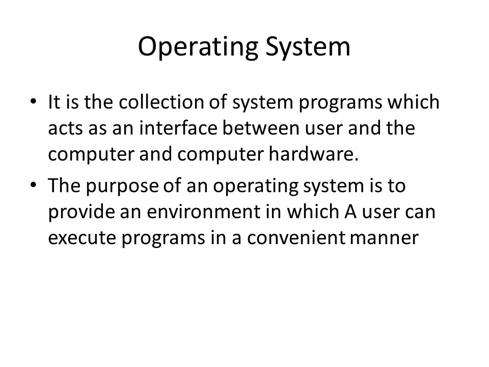 Operating System It is the collection of system programs which acts as an interface between user and the computer and computer hardware.