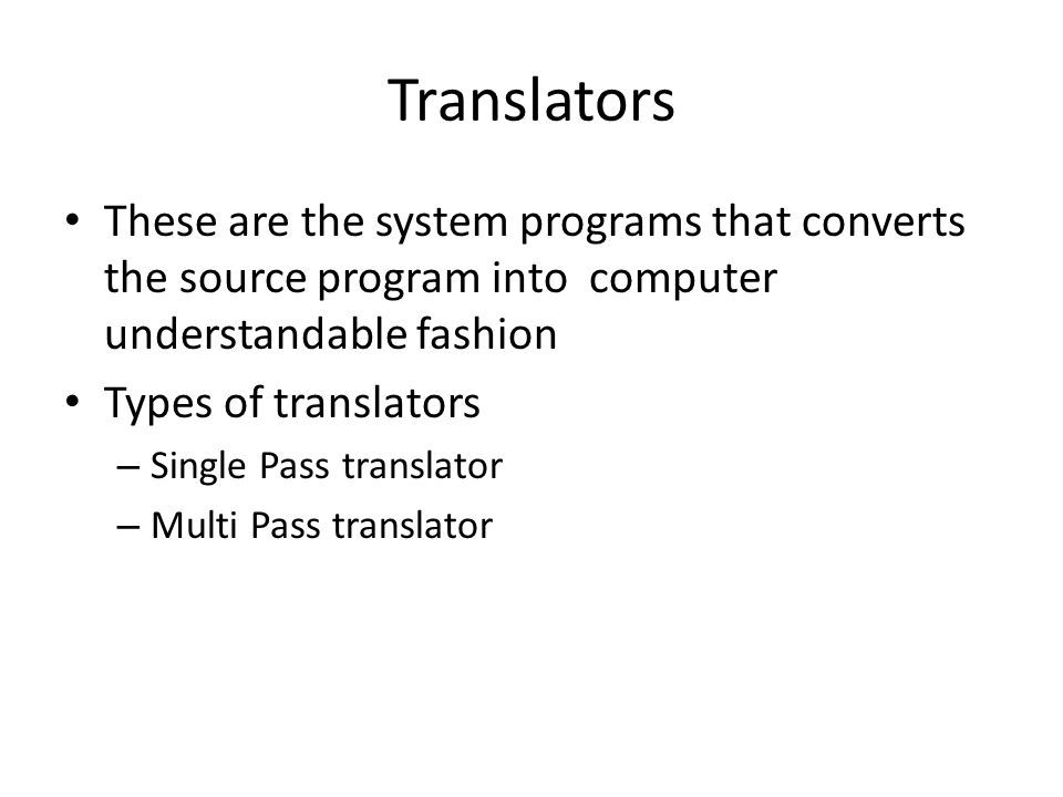 Translators These are the system programs that converts the source program into computer understandable fashion Types of translators – Single Pass translator – Multi Pass translator