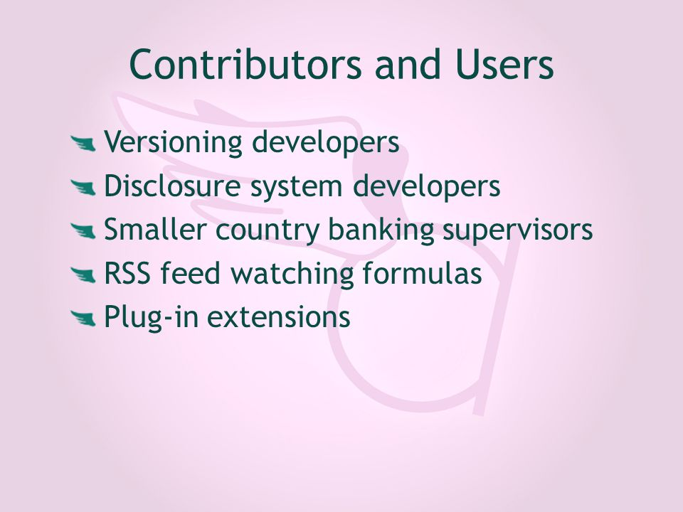 Contributors and Users Versioning developers Disclosure system developers Smaller country banking supervisors RSS feed watching formulas Plug-in extensions