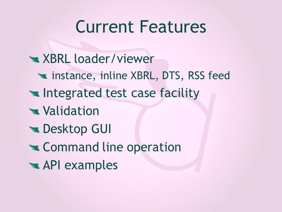Current Features XBRL loader/viewer instance, inline XBRL, DTS, RSS feed Integrated test case facility Validation Desktop GUI Command line operation API examples