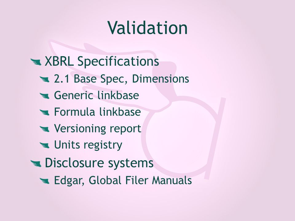 Validation XBRL Specifications 2.1 Base Spec, Dimensions Generic linkbase Formula linkbase Versioning report Units registry Disclosure systems Edgar, Global Filer Manuals