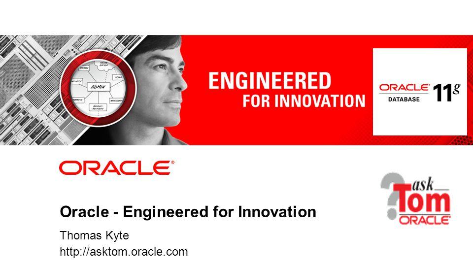 Oracle - Engineered for Innovation Thomas Kyte http://asktom.oracle.com