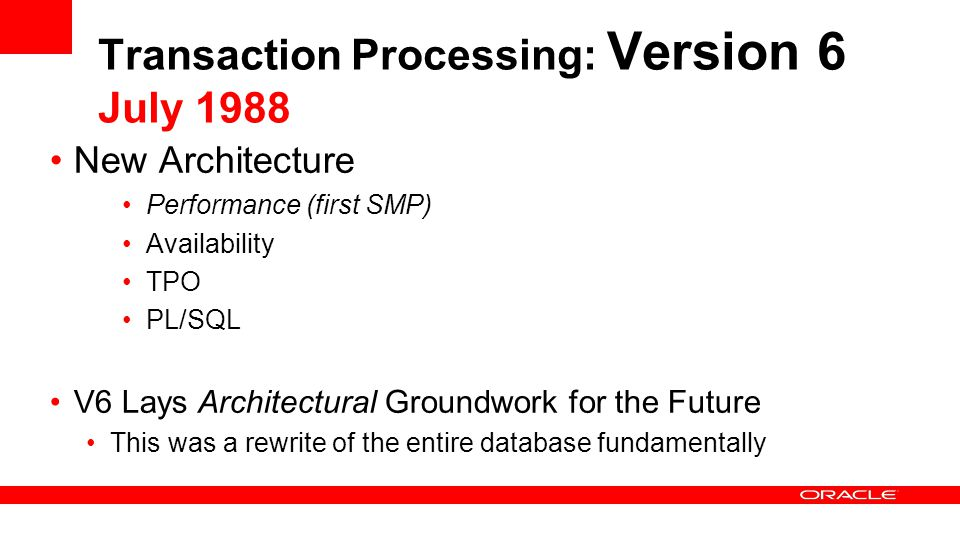 Transaction Processing: Version 6 July 1988 New Architecture Performance (first SMP) Availability TPO PL/SQL V6 Lays Architectural Groundwork for the Future This was a rewrite of the entire database fundamentally