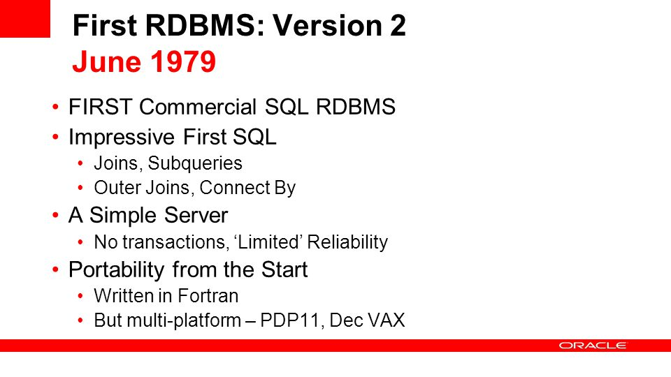 First RDBMS: Version 2 June 1979 FIRST Commercial SQL RDBMS Impressive First SQL Joins, Subqueries Outer Joins, Connect By A Simple Server No transactions, 'Limited' Reliability Portability from the Start Written in Fortran But multi-platform – PDP11, Dec VAX
