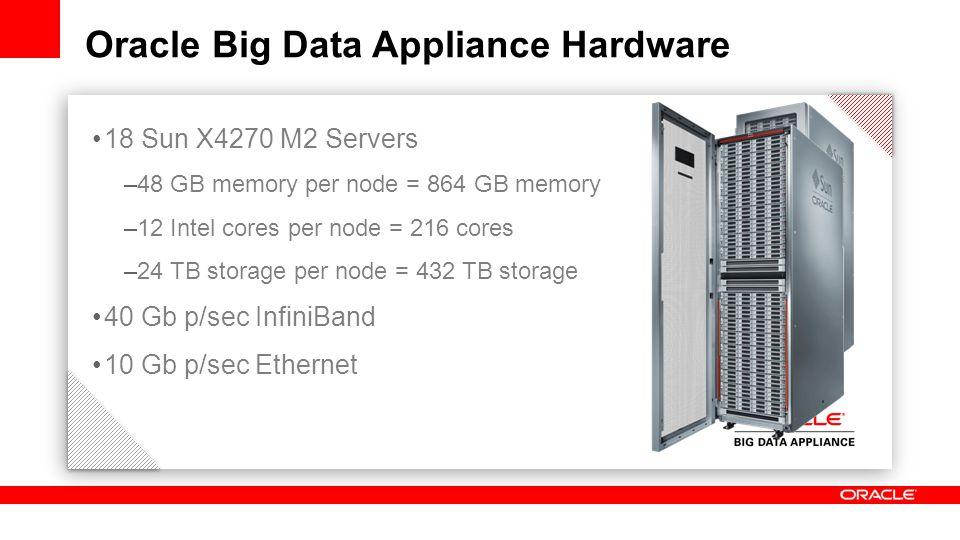 18 Sun X4270 M2 Servers –48 GB memory per node = 864 GB memory –12 Intel cores per node = 216 cores –24 TB storage per node = 432 TB storage 40 Gb p/sec InfiniBand 10 Gb p/sec Ethernet Oracle Big Data Appliance Hardware