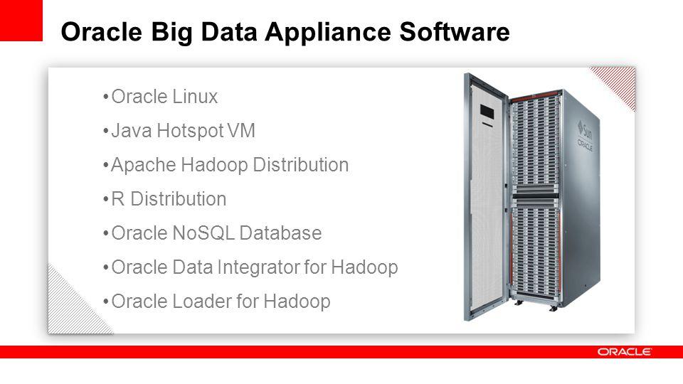 Oracle Linux Java Hotspot VM Apache Hadoop Distribution R Distribution Oracle NoSQL Database Oracle Data Integrator for Hadoop Oracle Loader for Hadoop Oracle Big Data Appliance Software