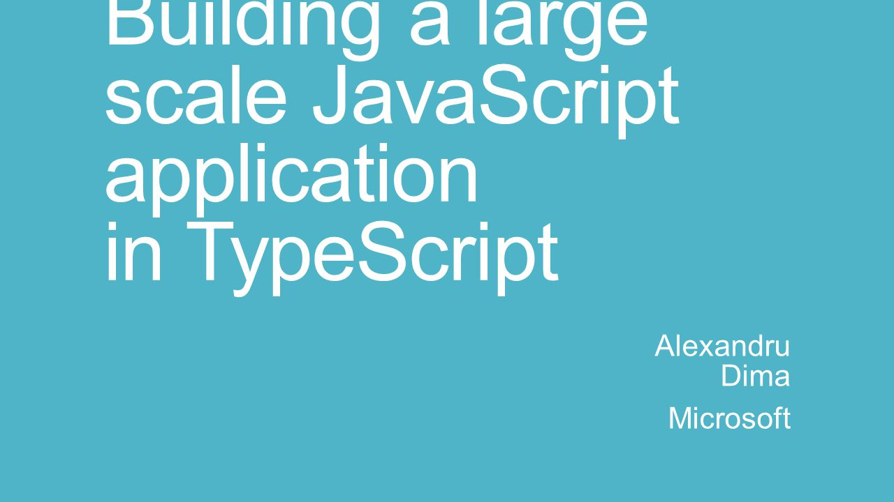 Building a large scale JavaScript application in TypeScript Alexandru Dima Microsoft