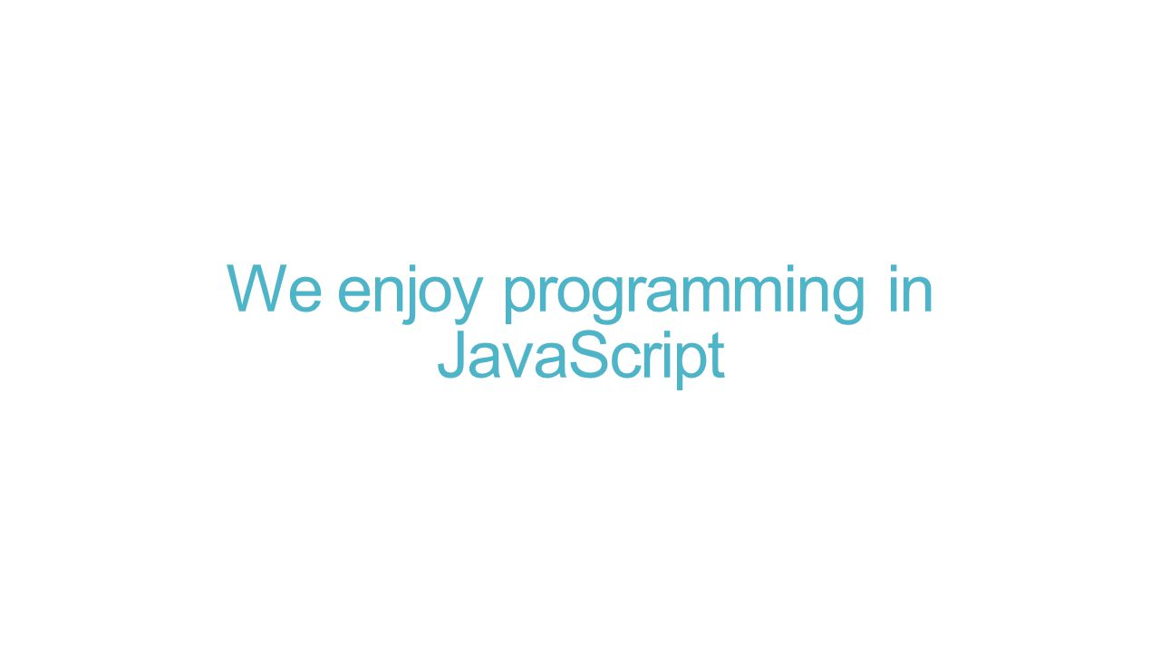 We enjoy programming in JavaScript