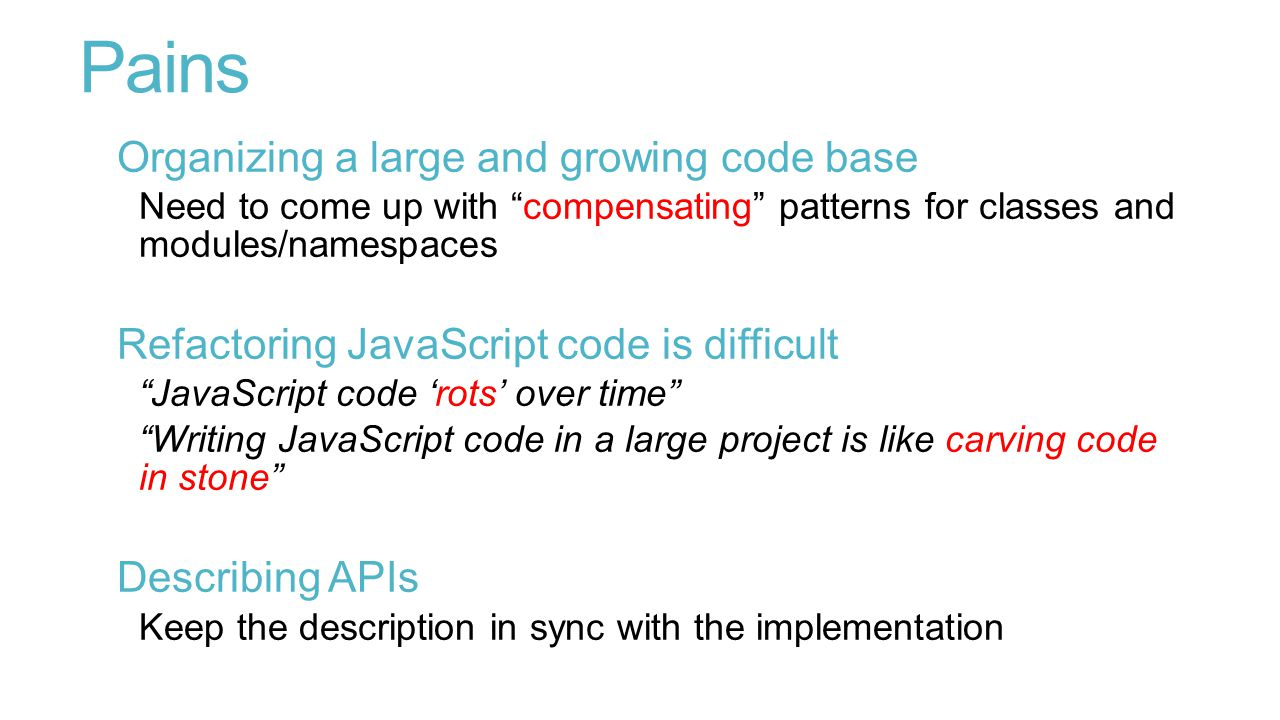 Pains Organizing a large and growing code base Need to come up with compensating patterns for classes and modules/namespaces Refactoring JavaScript code is difficult JavaScript code 'rots' over time Writing JavaScript code in a large project is like carving code in stone Describing APIs Keep the description in sync with the implementation