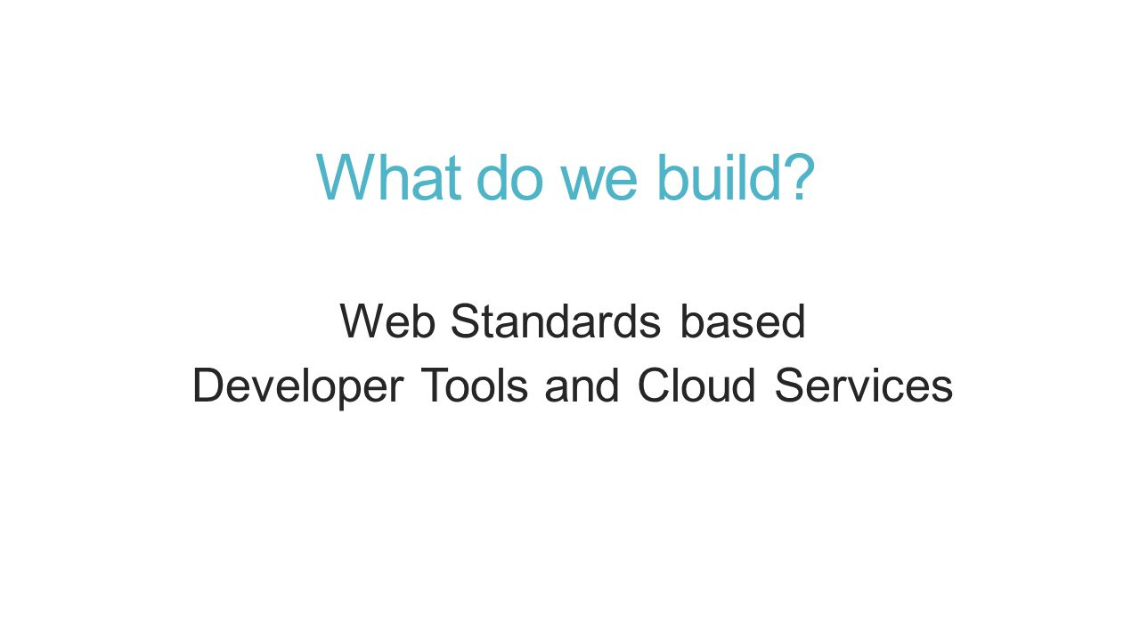 What do we build? Web Standards based Developer Tools and Cloud Services