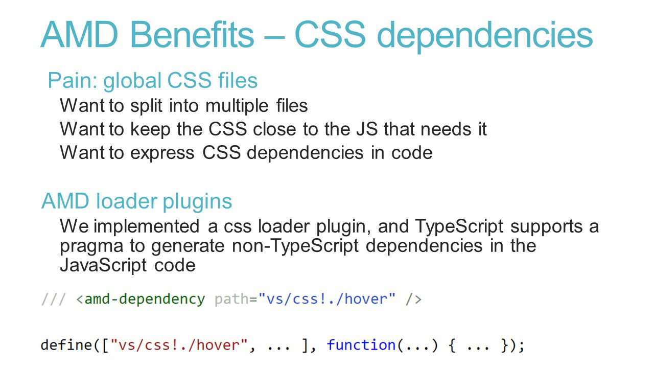 AMD Benefits – CSS dependencies Pain: global CSS files Want to split into multiple files Want to keep the CSS close to the JS that needs it Want to express CSS dependencies in code AMD loader plugins We implemented a css loader plugin, and TypeScript supports a pragma to generate non-TypeScript dependencies in the JavaScript code