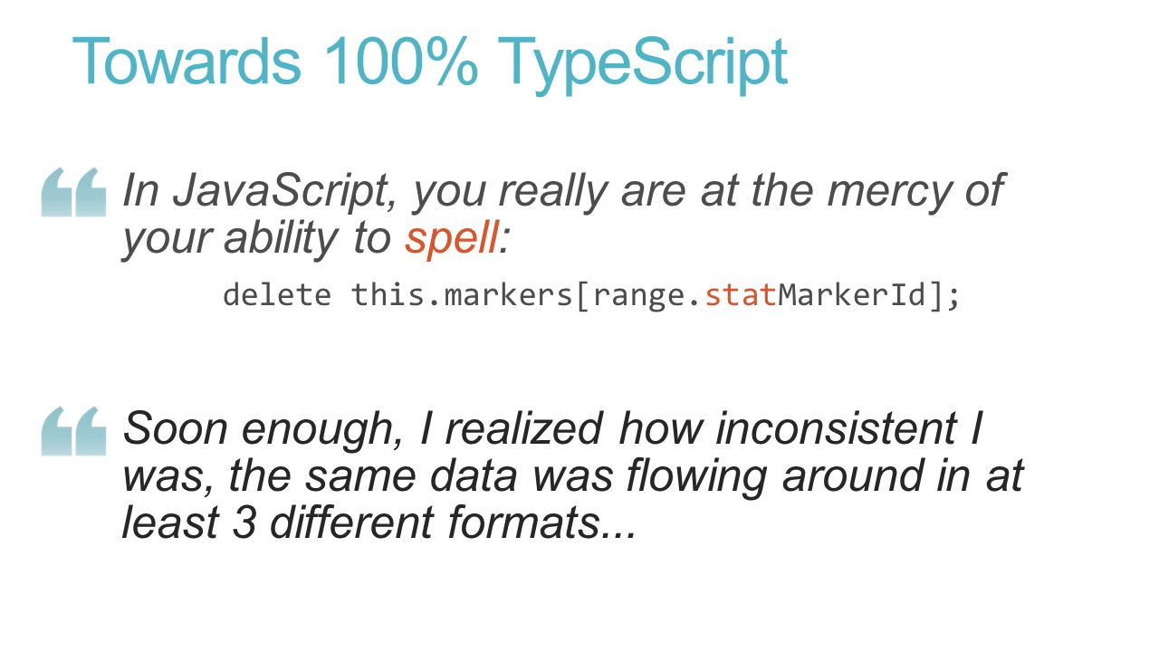 Towards 100% TypeScript In JavaScript, you really are at the mercy of your ability to spell: delete this.markers[range.statMarkerId]; Soon enough, I realized how inconsistent I was, the same data was flowing around in at least 3 different formats...