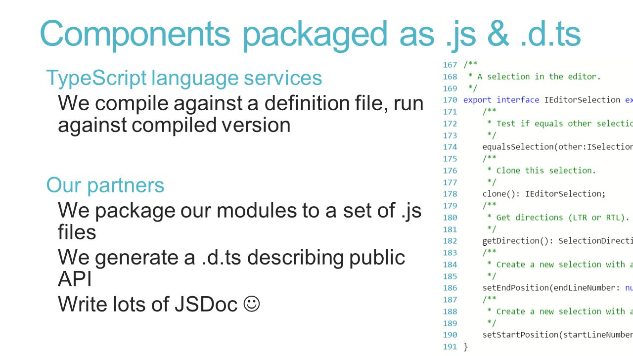 Components packaged as.js &.d.ts TypeScript language services We compile against a definition file, run against compiled version Our partners We package our modules to a set of.js files We generate a.d.ts describing public API Write lots of JSDoc