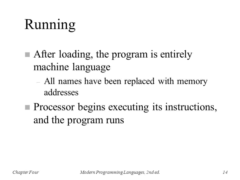 Running n After loading, the program is entirely machine language – All names have been replaced with memory addresses n Processor begins executing it