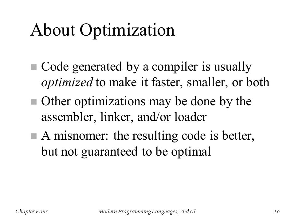 About Optimization n Code generated by a compiler is usually optimized to make it faster, smaller, or both n Other optimizations may be done by the as