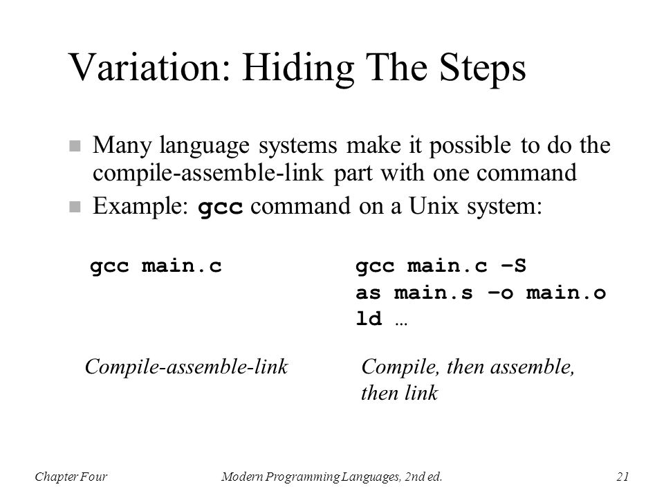 Variation: Hiding The Steps n Many language systems make it possible to do the compile-assemble-link part with one command Example: gcc command on a U