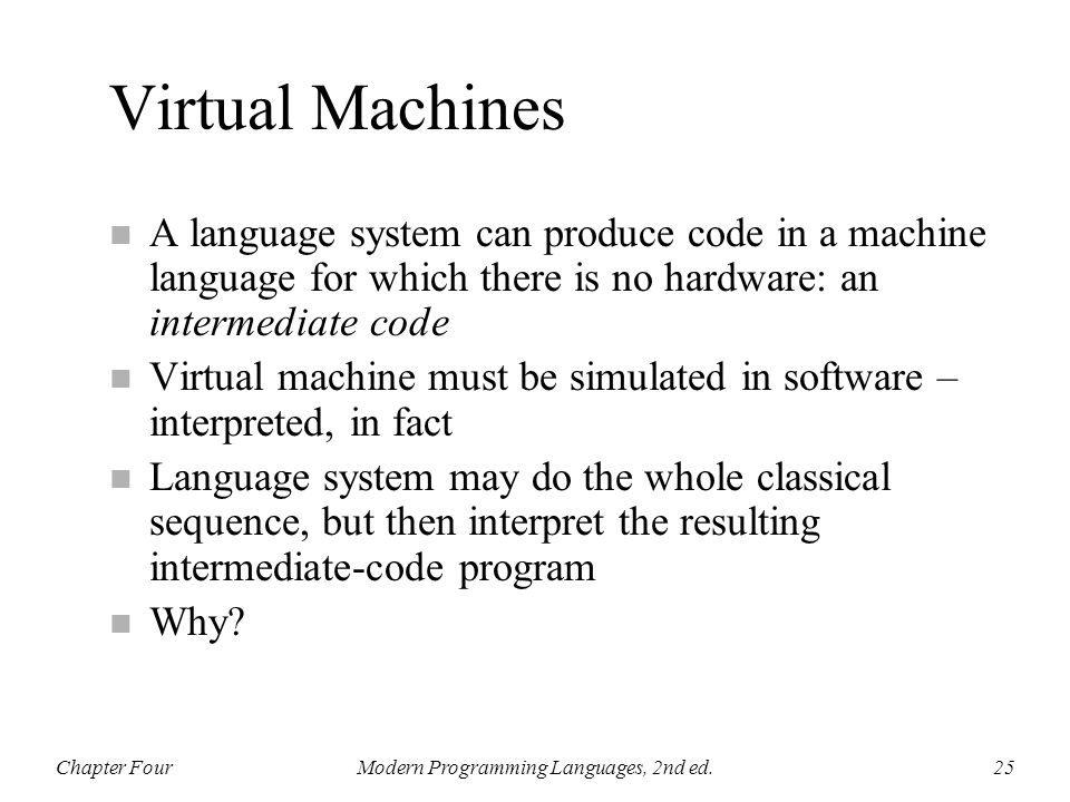 Virtual Machines n A language system can produce code in a machine language for which there is no hardware: an intermediate code n Virtual machine mus